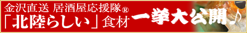 金沢直送 居酒屋応援隊「北陸らしい」食材一挙大公開♪